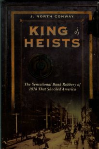 Conway, J. North. King Of Heists: The Sensational Bank Robbery Of 1878 That Shocked America