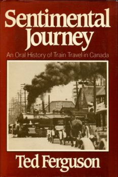 Ferguson, Ted. Sentimental Journey: An Oral History Of Train Travel In Canada