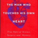 Dunn, Rob. The Man Who Touched His Own Heart: True Tales Of Science, Surgery, And Mystery