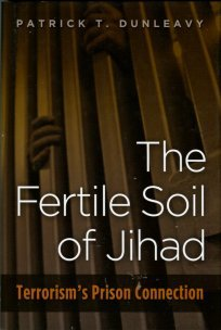 Dunleavy, Patrick T. The Fertile Soil Of Jihad: Terrorism's Prison Connection