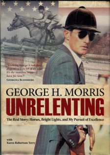 Morris, George H. Unrelenting: The Real Story: Horses, Bright Lights, And My Pursuit Of Excellence