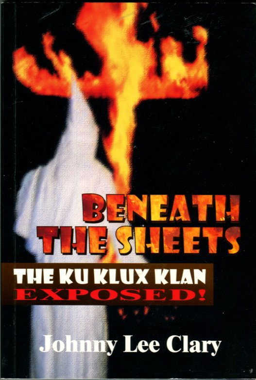 Clary, Johnny Lee. Beneath The Sheets: The Ku Klux Klan Exposed!
