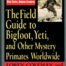 Coleman, Loren. The Field Guide To Bigfoot, Yeti, And Other Mystery Primates Worldwide
