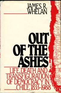 Whelan, James R. Out Of The Ashes: Life, Death And Transfiguration Of Democracy In Chile, 1833-1988