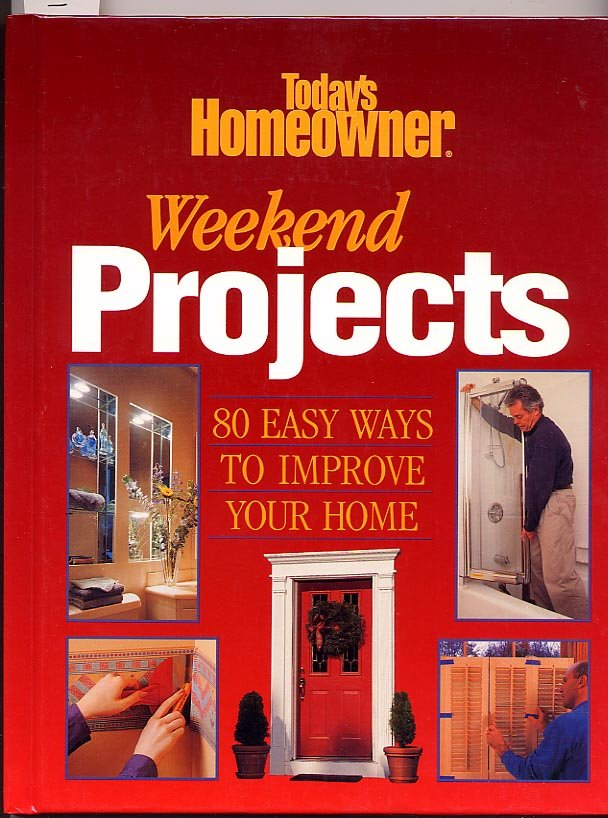 Today�s Homeowner Weekend Projects 80 Easy Ways to Improve Your Home HC