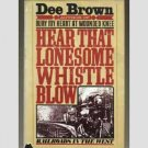 Hear That Lonesome Whistle Blow - Railroads in the West by Dee Brown