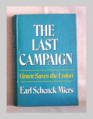 The Last Campaign - Grant Saves The Union by Earl Schenck Miers - 1972