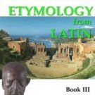 Building English Vocabulary with Etymology from Latin BOOK III - Roots