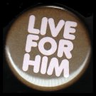 Live For Him in Pink on Brown Background, One Inch Religious Button Badge Pin - 1134