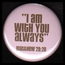 I Am With You Always on Pink Background, One Inch Religious Button Badge Pin - 1142