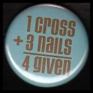 1 Cross Plus 3 Nails Equals 4 Given, One Inch Religious Button Badge Pin - 1155