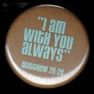 I am With You Always, One Inch Religious Button Badge Pin - 1157