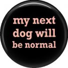 My Next Dog Will Be Normal, Dog is Love 1 Inch Pinback Button Badge Pin - 6117