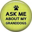 Ask Me About My Granddogs, Dog is Love 1 Inch Pinback Button Badge Pin - 6128