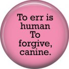 To Err is Human to Forgive Canine, Dog is Love 1 Inch Pinback Button Badge Pin - 6147