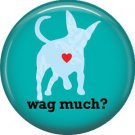 Wag Much? on Turquoise, Dog is Love 1 Inch Pinback Button Badge Pin - 6152