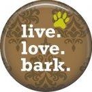Live Love Bark, Dog is Love 1 Inch Pinback Button Badge Pin - 6154