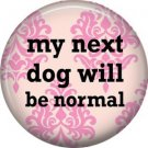 My Next Dog Will Be Normal on Pink, Dog is Love 1 Inch Pinback Button Badge Pin - 6159
