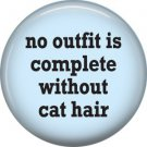 No Outfil is Complete without Cat Hair, Cat is Love 1 Inch Pinback Button Badge Pin - 6167