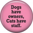 Dogs Have Owners Cats Have Staff, Cat is Love 1 Inch Pinback Button Badge Pin - 6195