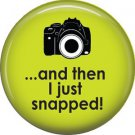 And Then I Just Snapped! on Green, 1 Inch Photography Hobbies Button Badge Pinback - 1442