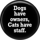 Dogs Have Owners Cats Have Staff, Cat is Love 1 Inch Pinback Button Badge Pin - 6206