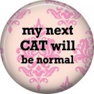 My Next Cat Will Be Normal, Cat is Love 1 Inch Pinback Button Badge Pin - 6207