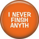 I Never Finsh Anyth, 1 Inch Button Badge Pine of Fun Phrases - 1468