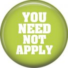 You Need Not Apply, 1 Inch Button Badge Pin of Fun Phrases - 1486