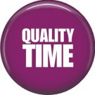 Quality Time, 1 Inch Button Badge Pinback of Fun Phrases - 1490