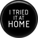 I Tried It At Home, 1 Inch Button Badge Pin of Fun Phrases - 1520