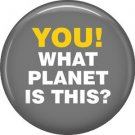 You! What Planet is This?, 1 Inch Button Badge Pin of Star Trek Fun Phrases - 1545