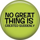 No Great Thing is Created Suddenly, 1 Inch Button Badge Pin of Fun Phrases - 1547