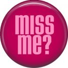 Miss Me? 1 Inch Button Badge Pin of fun Phrases - 1549