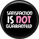 Satisfaction is NOT Guaranteed, 1 Inch Button Badge Pin of Fun Phrases - 1551