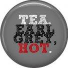 Tea. Earl Grey, Hot 1 Inch Button Badge Pin of Fun Phrases - 1571