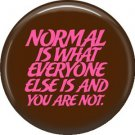 Normal is What Everyone Else is and You Are Not, 1 Inch  Button Badge Pin of Fun Phrases - 1572