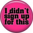 I Didn't Sign Up For This, 1 Inch Button Badge Pin of Fun Phrases - 1573