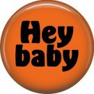 Hey Baby, 1 Inch Button Badge Pin of Fun Phrases - 1575
