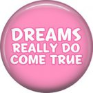 Dreams Really Do Come True, 1 Inch Button Badge Pin of Fun Phrases - 1576