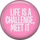 Life is a Challenge Meet It, 1 Inch Button Badge Pin of Fun Phrases - 1578