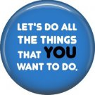 Let's Do All The Things That You Want To Do, 1 Inch Button Badge Pin - 1583