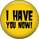 I Have You Now!, 1 Inch Button Badge Pin of Fun Phrases - 1585