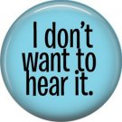 I Don't Want To Hear It, 1 Inch Button Badge Pin of Fun Phrases - 1587