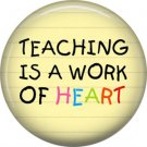 1 Inch Teaching is a Work of Heart, Teacher Appreciation Button Badge Pin - 0842