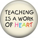1 Inch Teaching is a Work of Heart on Ivory Background, Teacher Appreciation Button Badge Pin - 0859
