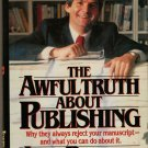 The Awful Truth About Publishing Why They Always Reject Your Manuscript What Y..