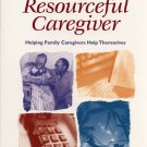 The Resourceful Caregiver - Helping Family Caregivers Help Themselves  *NEW