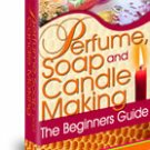 Perfume, Soap and Candle Making: The Beginners Guide