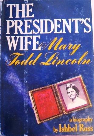 The President�s Wife Mary Todd Lincoln by Ishbel Ross